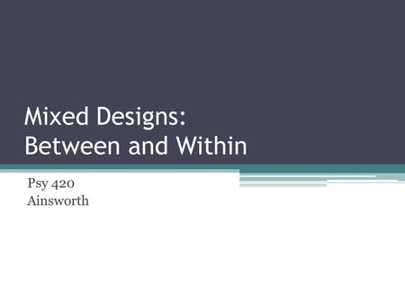 Mixed Designs: Between and Within Psy 420 Ainsworth.