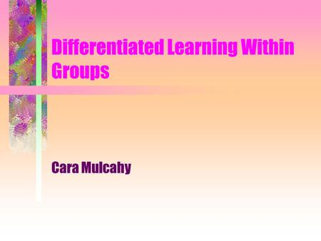 Differentiated Learning Within Groups Cara Mulcahy.