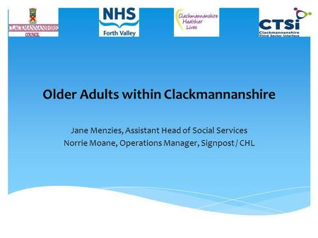 Older Adults within Clackmannanshire Jane Menzies, Assistant Head of Social Services Norrie Moane, Operations Manager, Signpost / CHL.