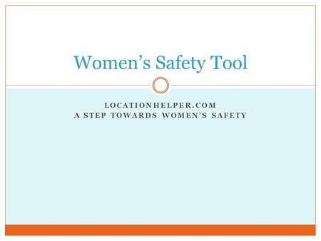 LOCATIONHELPER.COM A STEP TOWARDS WOMEN'S SAFETY Women's Safety Tool.
