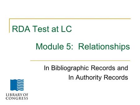 RDA Test at LC Module 5: Relationships In Bibliographic Records and In Authority Records.