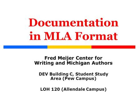 Documentation in MLA Format Fred Meijer Center for Writing and Michigan Authors DEV Building C, Student Study Area (Pew Campus) LOH 120 (Allendale Campus)