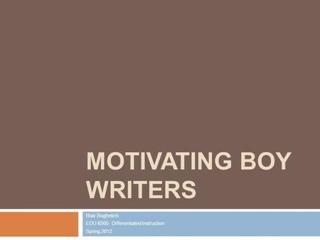MOTIVATING BOY WRITERS Blair Boghetich EDU 6305- Differentiated Instruction Spring 2012.