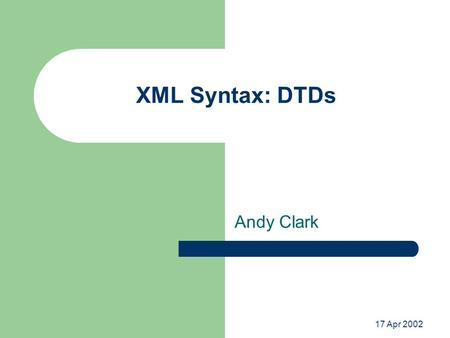 17 Apr 2002 XML Syntax: DTDs Andy Clark. Validation of XML Documents XML documents must be well-formed XML documents may be valid – Validation verifies.