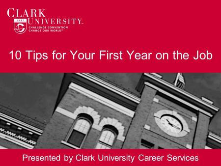 10 Tips for Your First Year on the Job Presented by Clark University Career Services.