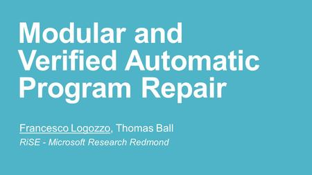 Modular and Verified Automatic Program Repair Francesco Logozzo, Thomas Ball RiSE - Microsoft Research Redmond.