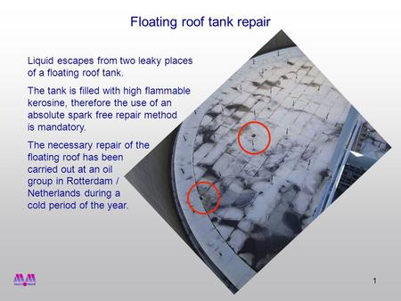 1 Floating roof tank repair Liquid escapes from two leaky places of a floating roof tank. The tank is filled with high flammable kerosine, therefore the.