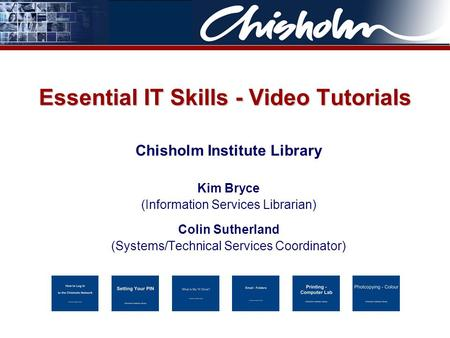 Essential IT Skills - Video Tutorials Chisholm Institute Library Kim Bryce (Information Services Librarian) Colin Sutherland (Systems/Technical Services.