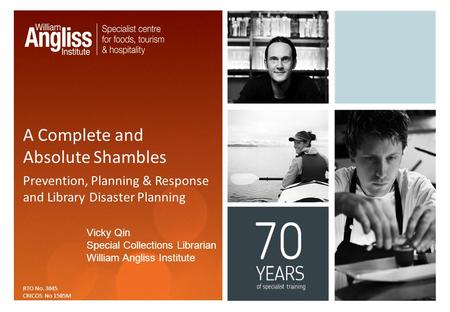 A Complete and Absolute Shambles Prevention, Planning & Response and Library Disaster Planning RTO No. 3045 CRICOS No 1505M Vicky Qin Special Collections.