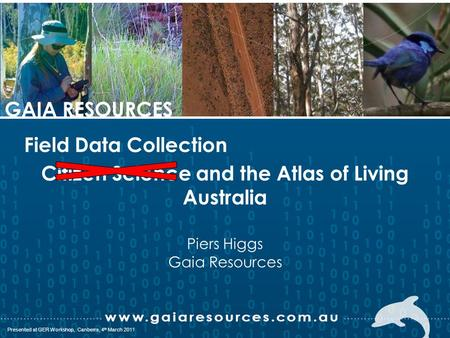 P088; Presented in Canberra, 27 th March, 2008 Presented at GER Workshop, Canberra, 4 th March 2011 GAIA RESOURCES Citizen Science and the Atlas of Living.