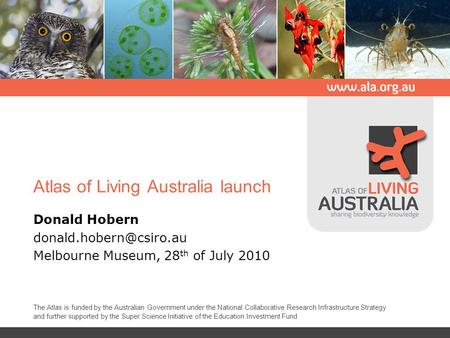 Atlas of Living Australia launch Donald Hobern Melbourne Museum, 28 th of July 2010 The Atlas is funded by the Australian Government.