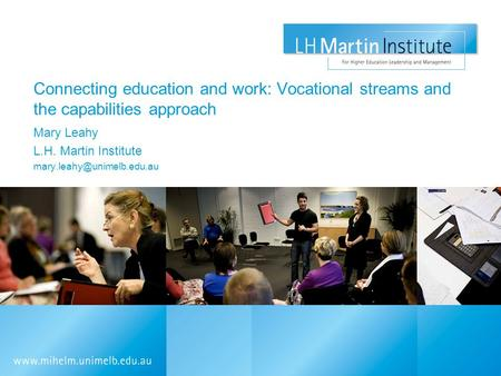 Connecting education and work: Vocational streams and the capabilities approach Mary Leahy L.H. Martin Institute