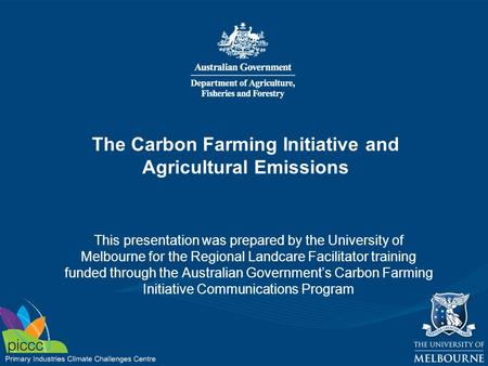 The Carbon Farming Initiative and Agricultural Emissions This presentation was prepared by the University of Melbourne for the Regional Landcare Facilitator.