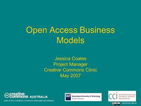 Open Access Business Models Jessica Coates Project Manager Creative Commons Clinic May 2007 AUSTRALIA part of the Creative Commons international initiative.