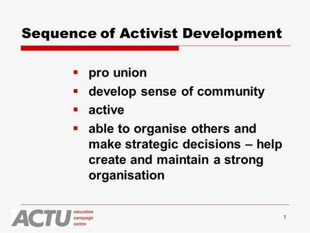 1 Sequence of Activist Development  pro union  develop sense of community  active  able to organise others and make strategic decisions – help create.