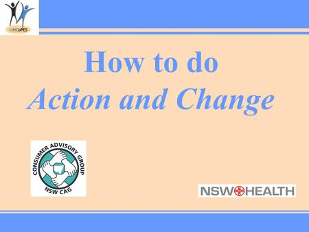 How to do Action and Change. How to… A. Engage people in Action & Change B. Prepare for an Action & Change session C. Facilitate an Action & Change session.