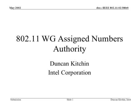 Doc.: IEEE 802.11-02/380r0 Submission May 2002 Duncan Kitchin, IntelSlide 1 802.11 WG Assigned Numbers Authority Duncan Kitchin Intel Corporation.