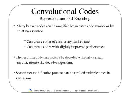 Convolutional Codes Representation and Encoding  Many known codes can be modified by an extra code symbol or by deleting a symbol * Can create codes of.