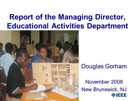 Report of the Managing Director, Educational Activities Department Douglas Gorham November 2008 New Brunswick, NJ.