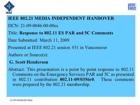 21-09-0046-00-00es IEEE 802.21 MEDIA INDEPENDENT HANDOVER DCN: 21-09-0046-00-00es Title: Response to 802.11 ES PAR and 5C Comments Date Submitted: March.