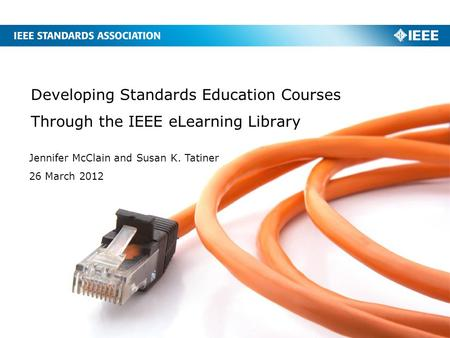 Developing Standards Education Courses Through the IEEE eLearning Library Jennifer McClain and Susan K. Tatiner 26 March 2012.