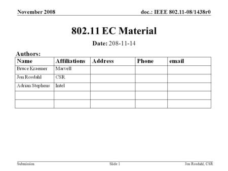 Doc.: IEEE 802.11-08/1438r0 Submission November 2008 Jon Rosdahl, CSRSlide 1 802.11 EC Material Date: 208-11-14 Authors: