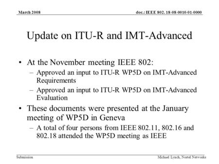 Doc.: IEEE 802. 18-08-0010-01-0000 Submission March 2008 Michael Lynch, Nortel Networks Update on ITU-R and IMT-Advanced At the November meeting IEEE 802: