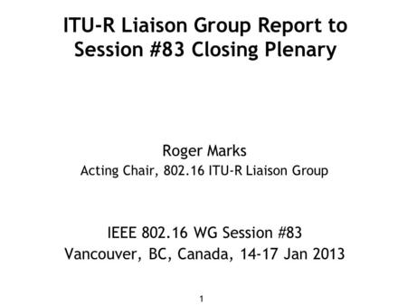 11 ITU-R Liaison Group Report to Session #83 Closing Plenary Roger Marks Acting Chair, 802.16 ITU-R Liaison Group IEEE 802.16 WG Session #83 Vancouver,