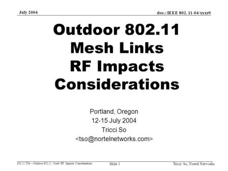 Doc.: IEEE 802. 11-04/xxxr0 802.11 TGs – Outdoor 802.11 Mesh RF Impacts Considerations July 2004 Tricci So, Nortel NetworksSlide 1 Outdoor 802.11 Mesh.
