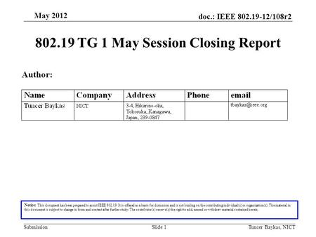 Doc.: IEEE 802.19-12/108r2 Submission May 2012 Tuncer Baykas, NICTSlide 1 802.19 TG 1 May Session Closing Report Notice: This document has been prepared.