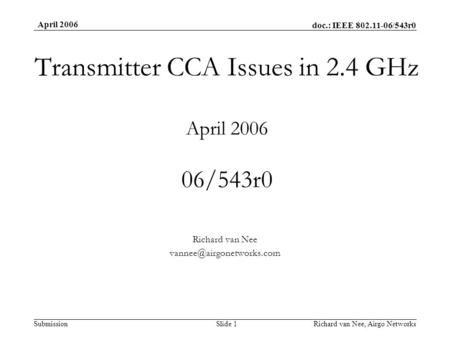 Doc.: IEEE 802.11-06/543r0 Submission April 2006 Richard van Nee, Airgo NetworksSlide 1 Transmitter CCA Issues in 2.4 GHz April 2006 06/543r0 Richard van.