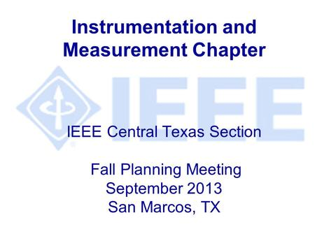Instrumentation and Measurement Chapter IEEE Central Texas Section Fall Planning Meeting September 2013 San Marcos, TX.