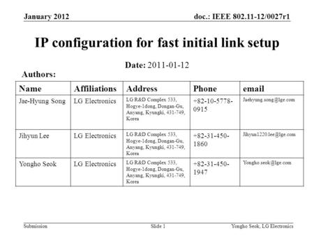 Doc.: IEEE 802.11-12/0027r1 Submission January 2012 Yongho Seok, LG ElectronicsSlide 1 IP configuration for fast initial link setup Date: 2011-01-12 Authors: