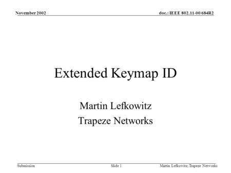 Doc.: IEEE 802.11-00/684R2 Submission November 2002 Martin Lefkowitz, Trapeze NetworksSlide 1 Extended Keymap ID Martin Lefkowitz Trapeze Networks.