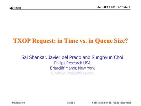 Doc. :IEEE 802.11-02/314r0 Submission Sai Shankar et al., Philips ResearchSlide 1 May 2002 TXOP Request: in Time vs. in Queue Size? Sai Shankar, Javier.