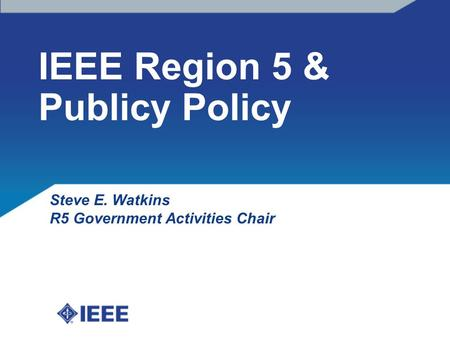 IEEE Region 5 & Publicy Policy Steve E. Watkins R5 Government Activities Chair.