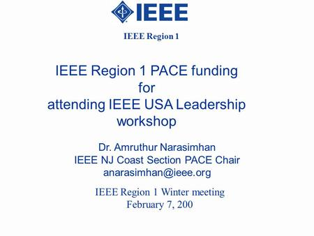 IEEE Region 1 PACE funding for attending IEEE USA Leadership workshop Dr. Amruthur Narasimhan IEEE NJ Coast Section PACE Chair IEEE.