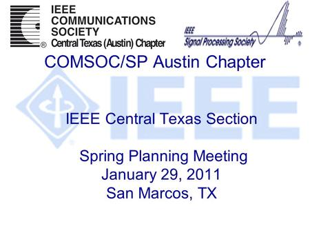 IEEE Central Texas Section Spring Planning Meeting January 29, 2011 San Marcos, TX COMSOC/SP Austin Chapter.