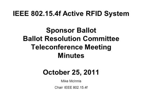 IEEE 802.15.4f Active RFID System Sponsor Ballot Ballot Resolution Committee Teleconference Meeting Minutes October 25, 2011 Mike McInnis Chair IEEE 802.15.4f.