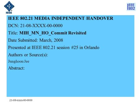 21-08-xxxx-00-0000 IEEE 802.21 MEDIA INDEPENDENT HANDOVER DCN: 21-08-XXXX-00-0000 Title: MIH_MN_HO_Commit Revisited Date Submitted: March, 2008 Presented.