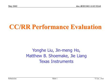 Doc.:IEEE 802-11 02/321r0 Submission May 2002 Y. Liu, et al Slide 1 CC/RR Performance Evaluation Yonghe Liu, Jin-meng Ho, Matthew B. Shoemake, Jie Liang.