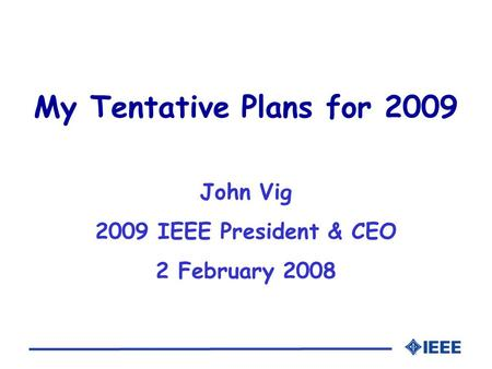 My Tentative Plans for 2009 John Vig 2009 IEEE President & CEO 2 February 2008.