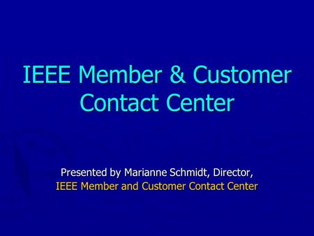 IEEE Member & Customer Contact Center Presented by Marianne Schmidt, Director, IEEE Member and Customer Contact Center.