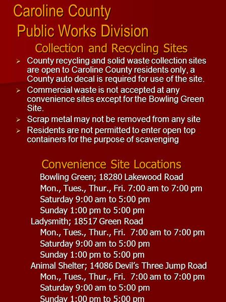 Caroline County Public Works Division Collection and Recycling Sites  County recycling and solid waste collection sites are open to Caroline County residents.