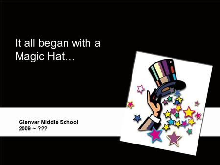 It all began with a Magic Hat… Glenvar Middle School 2009 ~ ??? 1.