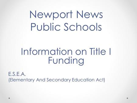 Newport News Public Schools Information on Title I Funding E.S.E.A. (Elementary And Secondary Education Act)