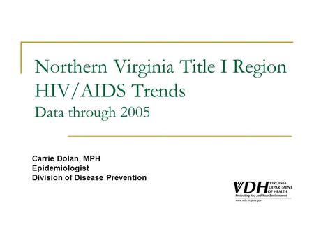 Northern Virginia Title I Region HIV/AIDS Trends Data through 2005 Carrie Dolan, MPH Epidemiologist Division of Disease Prevention.