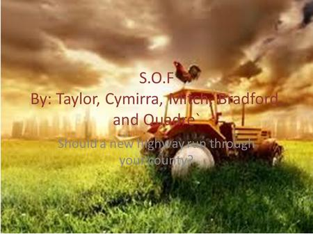 S.O.F By: Taylor, Cymirra, Mitch, Bradford, and Quadre` Should a new highway run through your county?
