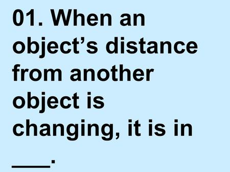 MOTION. 01. When an object's distance from another object is changing, it is in ___.