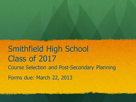 Smithfield High School Class of 2017 Course Selection and Post-Secondary Planning Forms due: March 22, 2013.